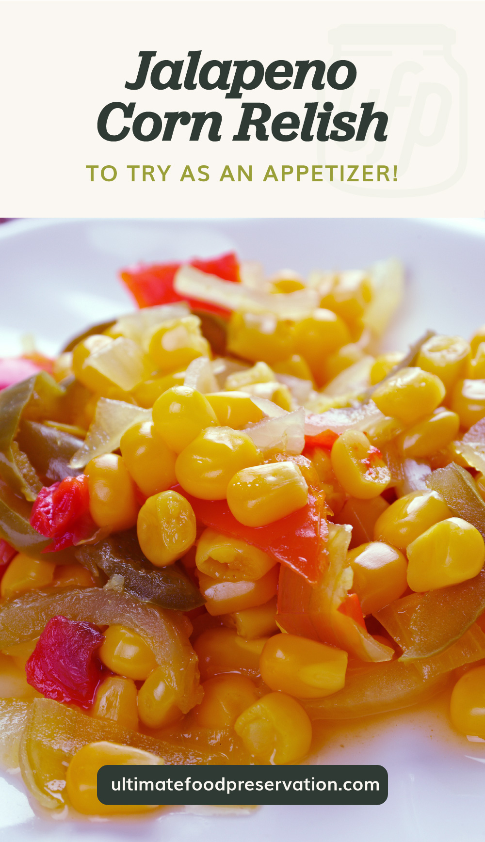 """Text area which says """"Jalapeno Corn Relish To Try As An Appetizer!"""" next to a close-up view of jalapeno corn relish on white saucer followed by another text area which says ultimatefoodpreservation.com"""