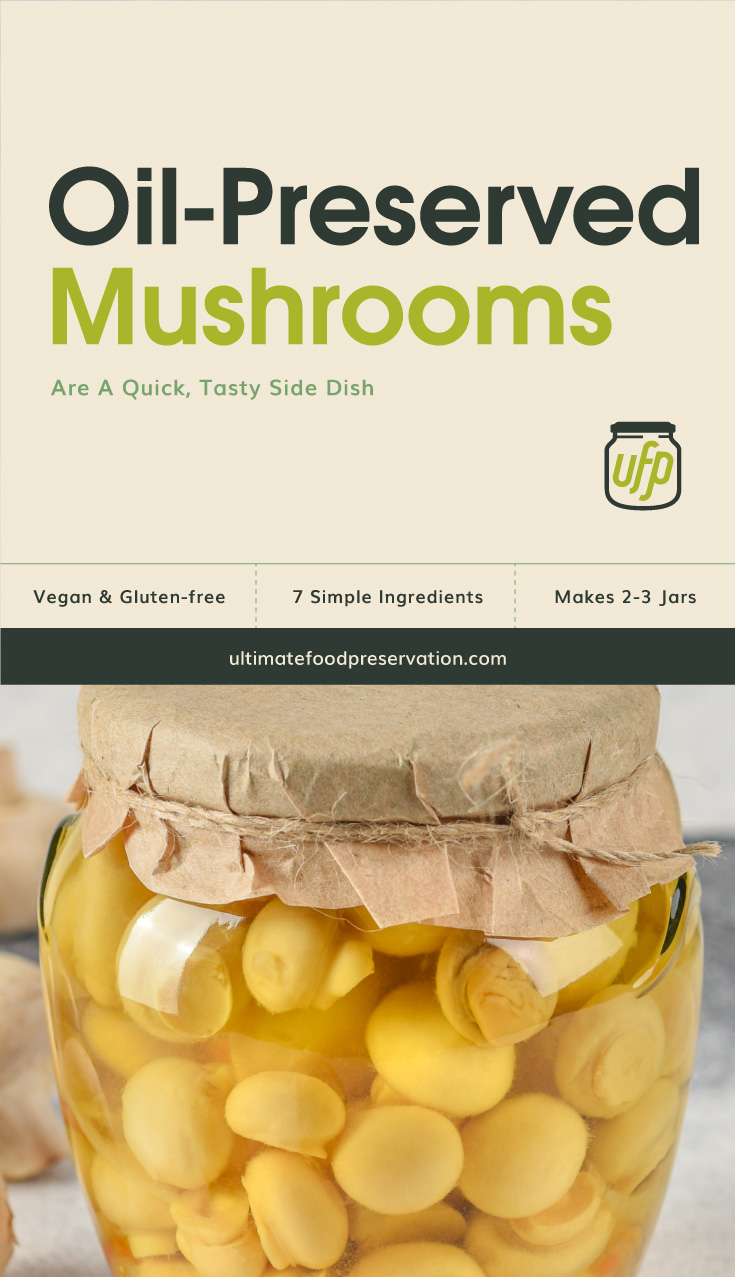 """Photo of text area that says """"Oil-Preserved Mushrooms Are A Quick, Tasty Side Dish, Vegan & Gluten-free, 7 simple ingredients, makes 2-3 jars, ultimatefoodpreservation.com"""" followed by a photo of mushrooms preserved in a clear glass jar"""